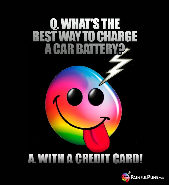Q. What's the best way to charge a car battery? A. With a credit card!