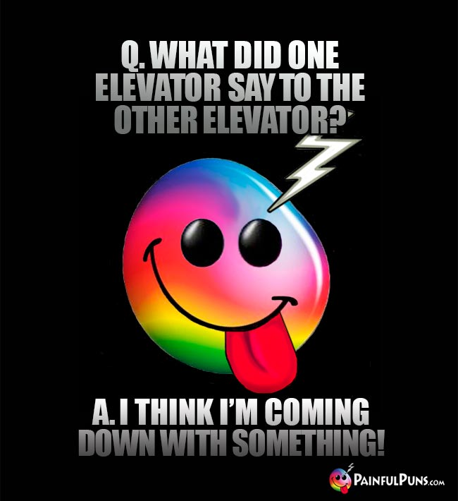 Q. What did one elevator say to the other elevator? A. I think I'm coming down with something!