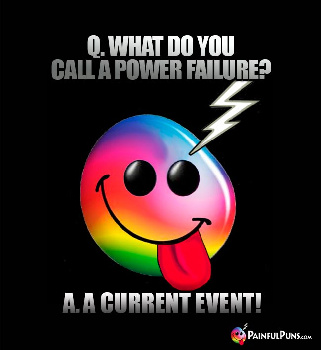 Q. What do you call a power failure? A. A current event!
