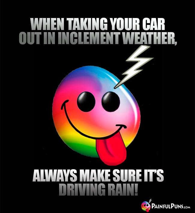 When taking your car out in inclement weather, always make sure it's driving rain!