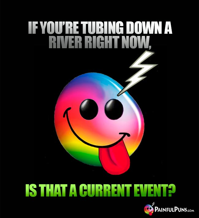 If you're tubing down a river right now, is that a current event?