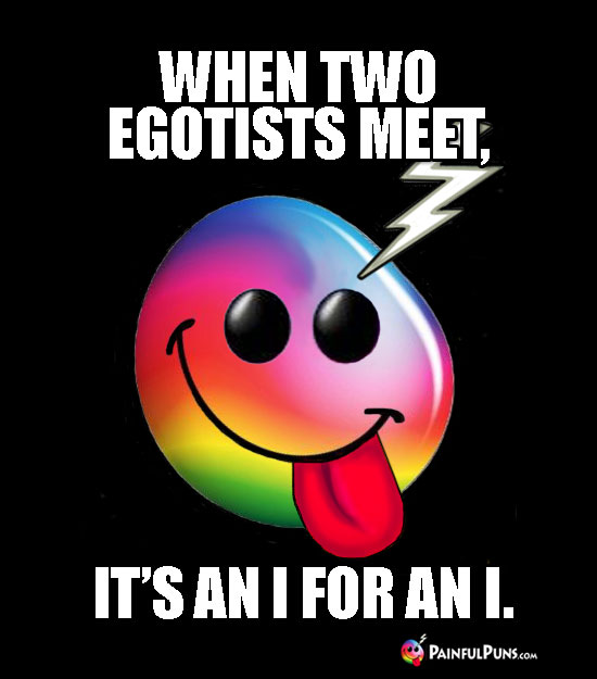 When two egotists meet, it's an I for an I.