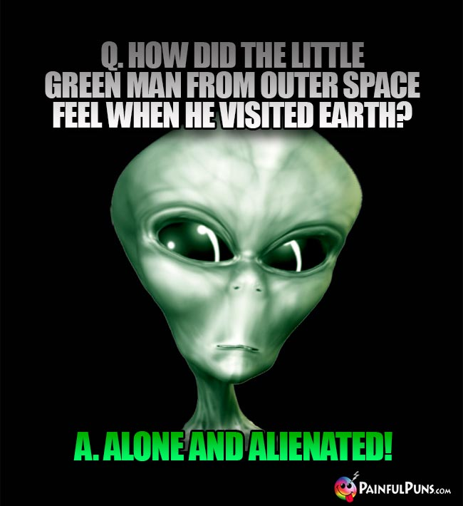 Q. How did the little green man from outer space feel when he visited earth? A Alone and Alienated!
