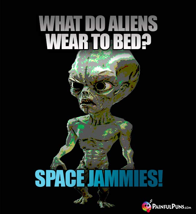 What do aliens wear to bed? Space Jammies!