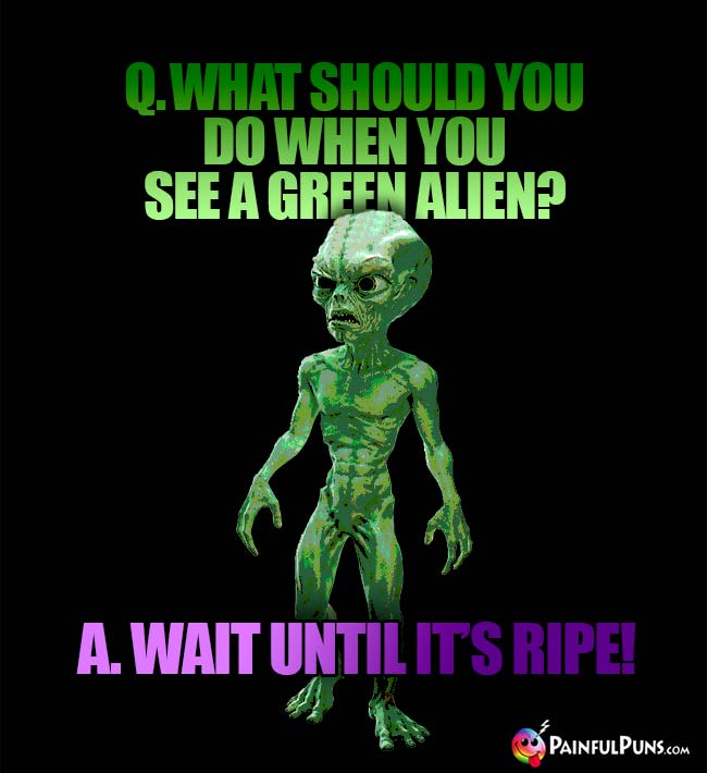 Q. What should you do when you see a green alien? A. Wait until it's ripe!