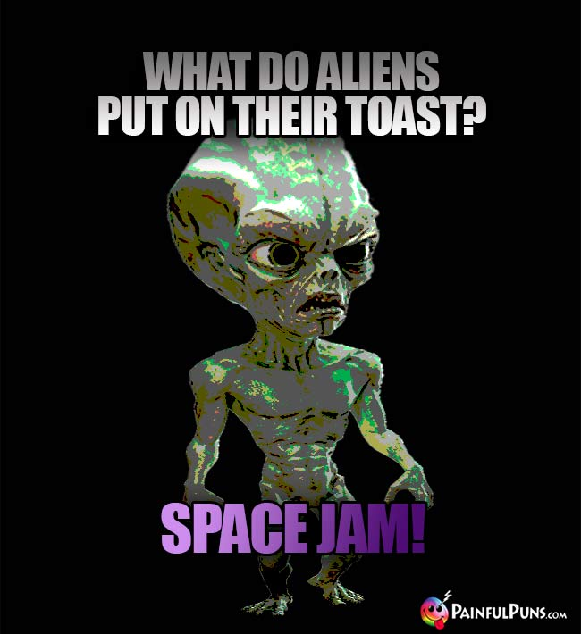 What do aliens put on their toast? Space Jam!