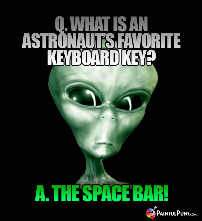 Q. What is an astronaut's favorite keyboard key? A. The Space Bar!