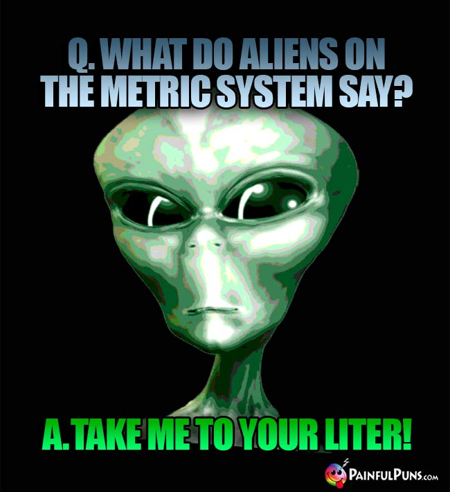 Q. What do aliens on the metric system say? A. Tae me to your liter!