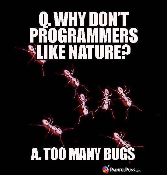Q. Why don't programmers like nature? A. Too Many Bugs