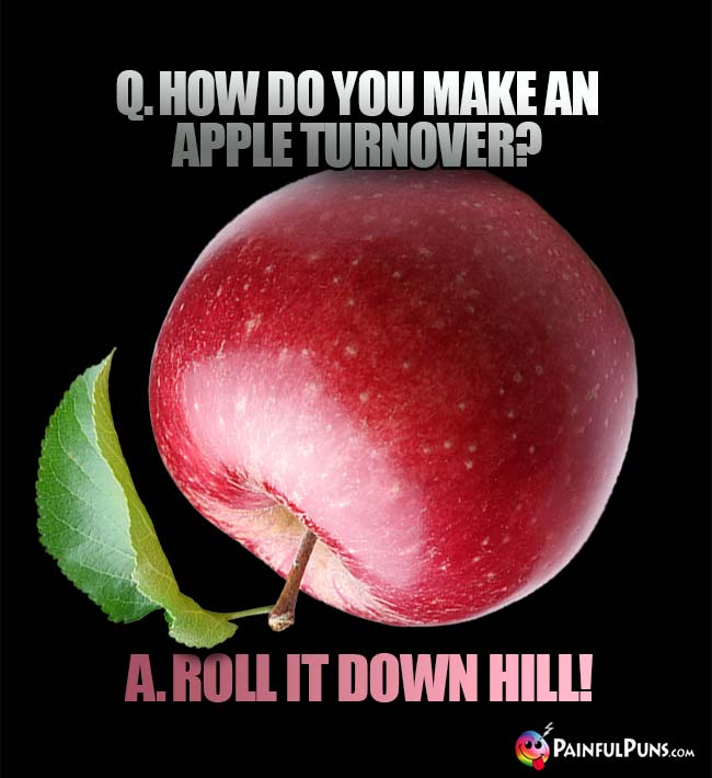 Q. How do you make an apple turnover? A. Ross it down hill!