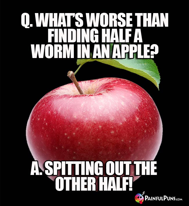Q. What's worse than finidin half a worm in an apple? A. Spitting out the ohter half!