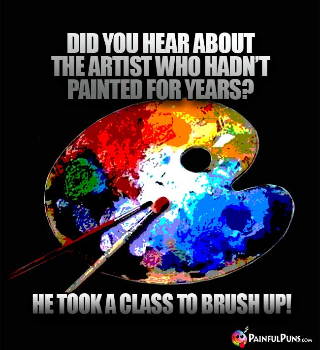 Did you hear about the artist who hadn't painted for years? He took a class to brush up!