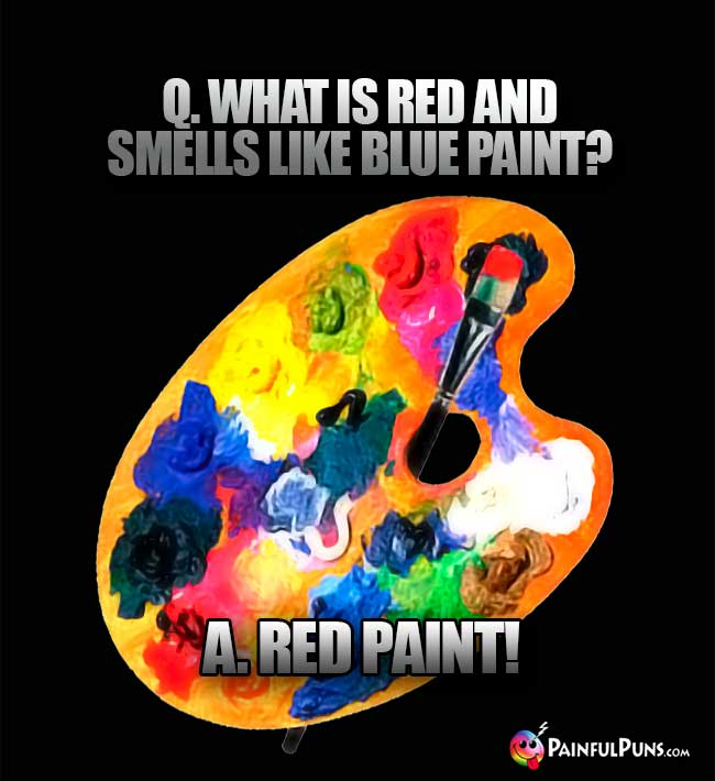 Q. What is red and smells like blue paint? A. Red paint!