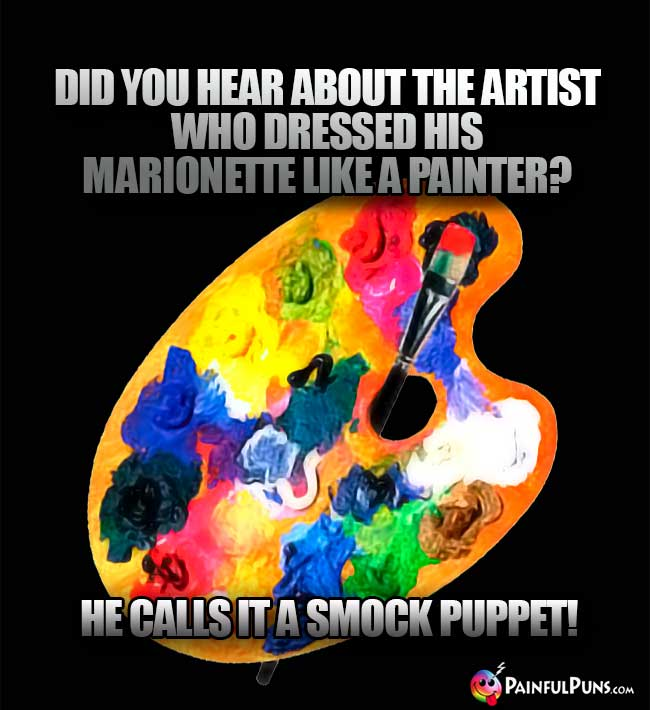Did you hear about the artist who dressed his marionette like a painter? He calls it a smock puppet!