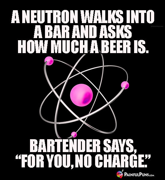 "A neutron walks into a bar and asks how much a beer is. Bartender says, ""For you, no charge."""