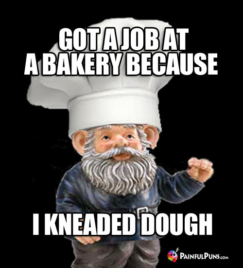 Chef Pun: Got a job at a bakery because I kneaded dough.