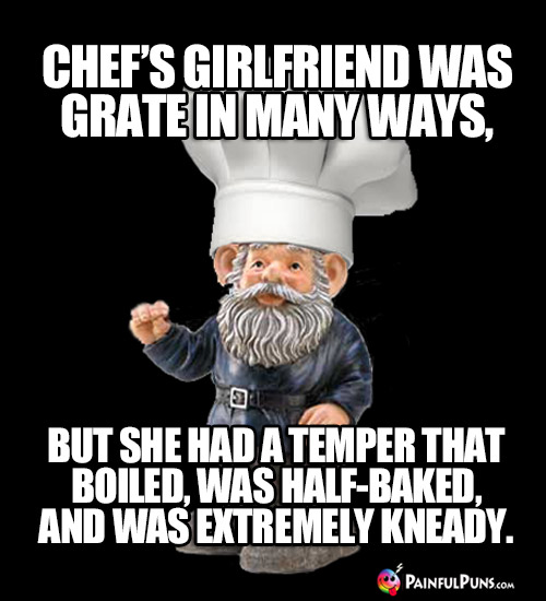 Chef's girlfriend was grate in many ways, but she had a temper that boiled, was half-baked, and was extremely kneady.