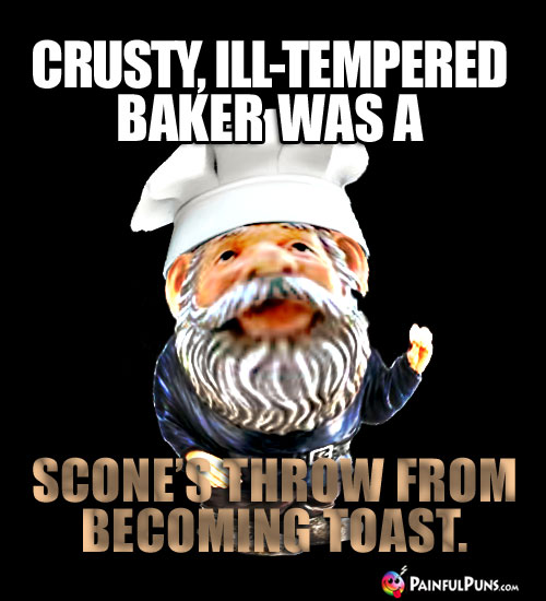 Crusty, ill-tempered baker was a scone's throw from becoming toast.