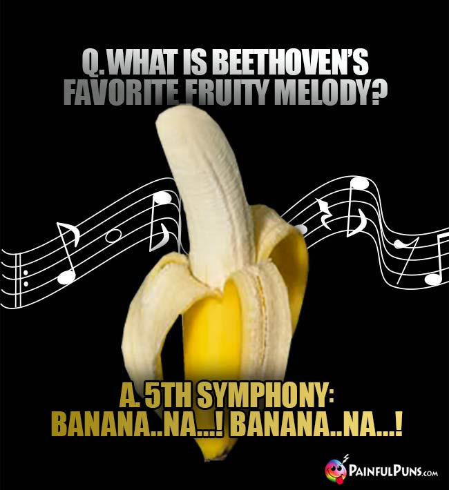 What is Beethoven's favorite fruity melody? A. 5th Symphony: banana..Na...! Banana..Na...!