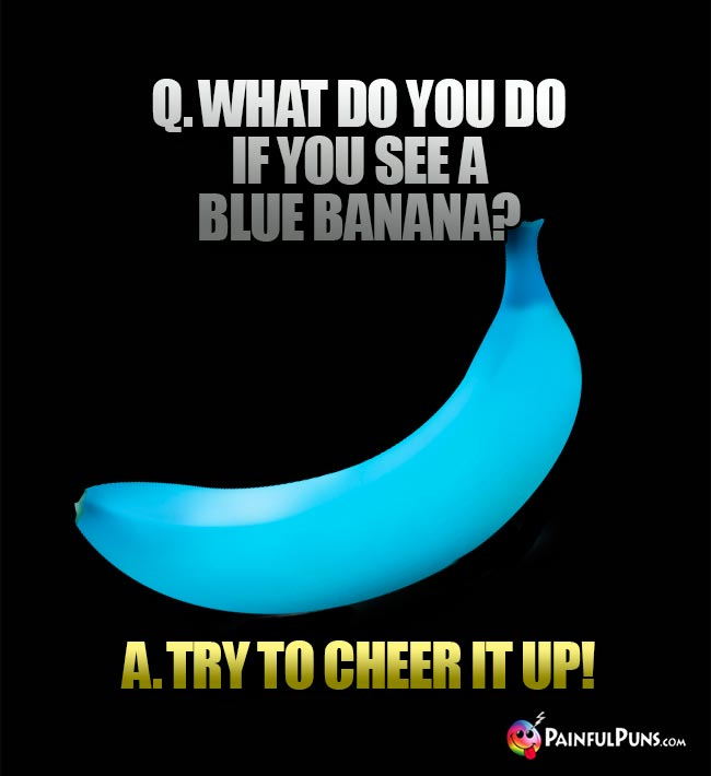 Banana Joke: What do ou dod if you see a blue banana? A. Try to cheer it up!