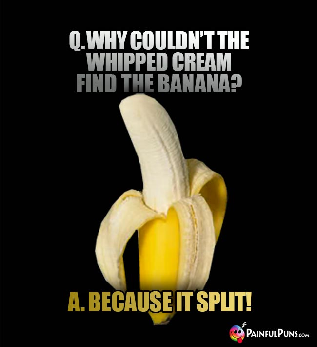 Banana Joke: Why couldn't the whipped cream find the banana? A. Because it split!