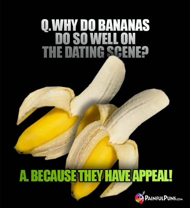 Q. Why do bananas do so well on the dating scene? A. Because they have appeal!