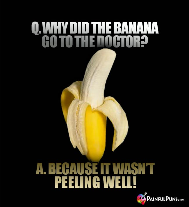 Q. Why did the banana go to the doctor? A. Because it wasn't peeling well!