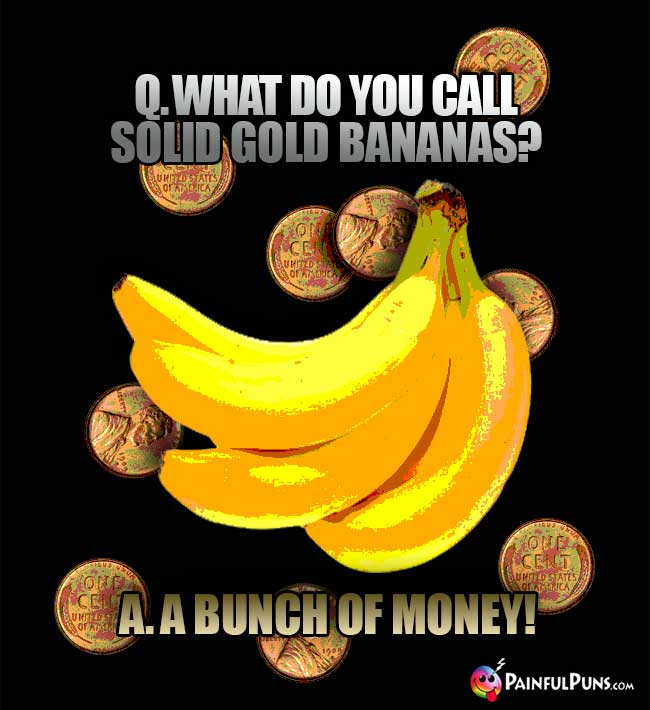 Q. What do you call solid god bananas? A. A bunch of money!