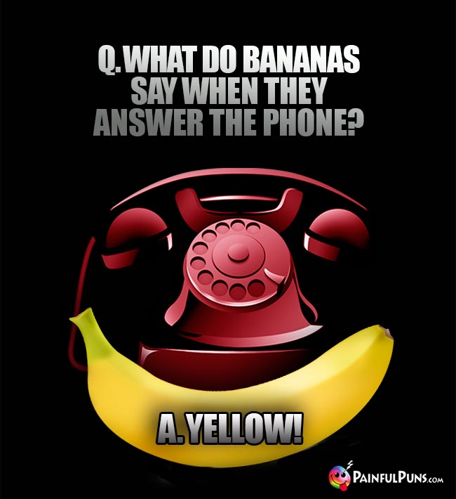 Q. What do bananas say when they answer the phone? A. Yellow!