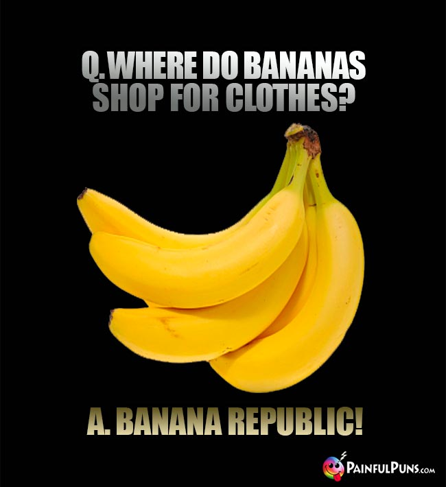Q. Where do bananas shop for clothes? A. Banana Republic!