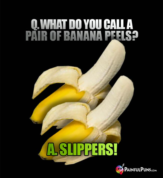 Q. What do you calll a pair of banana peels? A. Slippers!