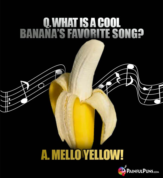 Q. What is a cool banana's favorite song? A. Melllo Yellow!
