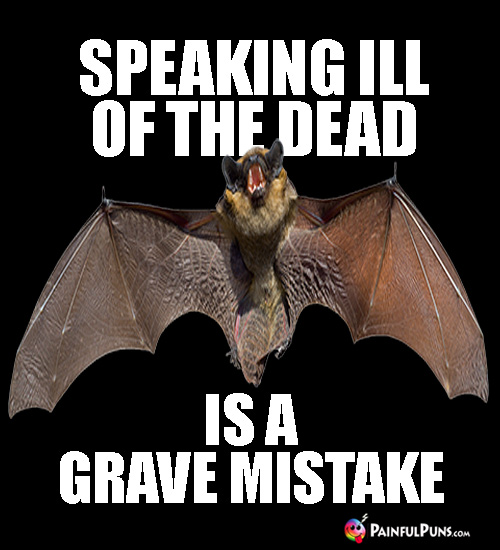 Scary Pun: Speaking ill of the dead is a grave mistake.