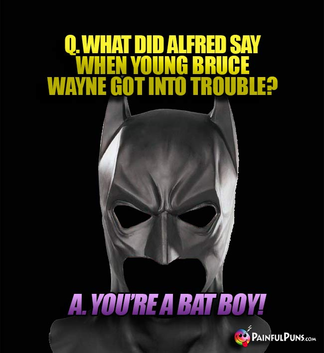 Q. What did Alfred say when young Bruce Wayne got into trouble? A. You're a bat boy!