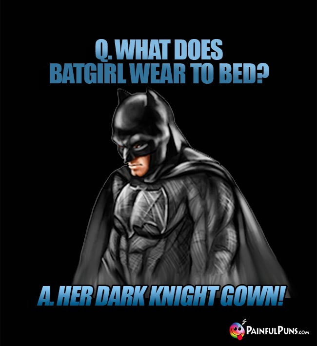 Batman asks: What does Batgirl wear to bed? A. Her Dark Knight Gown!
