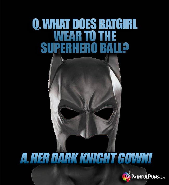 Q. What does Batgirl wear to the superhero ball? A. Her Dark Knight Gown!