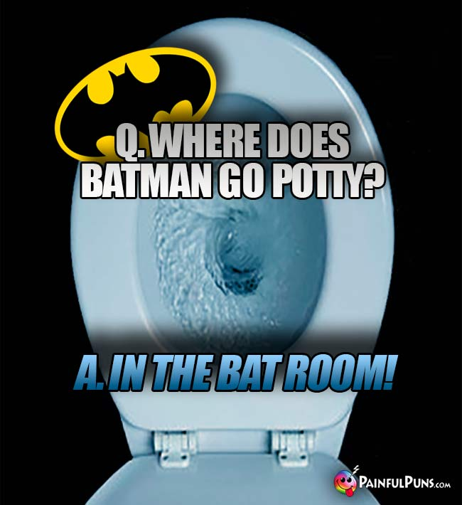Q. Where does Batman go potty? A. In the bat room!