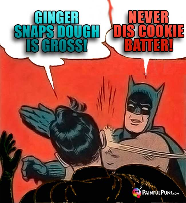Ginger snaps cookie dough is gross! Batman: Kapow! Never dis cookie Batter!