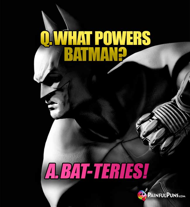 Q. What powers Batman? A. Bat-teries!