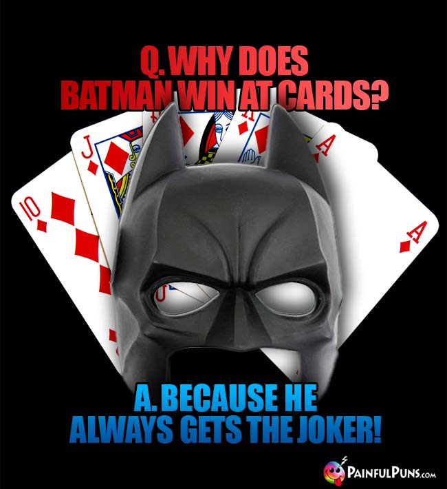Q. Why does Batman win at cards? A. Because he always get the Joker!
