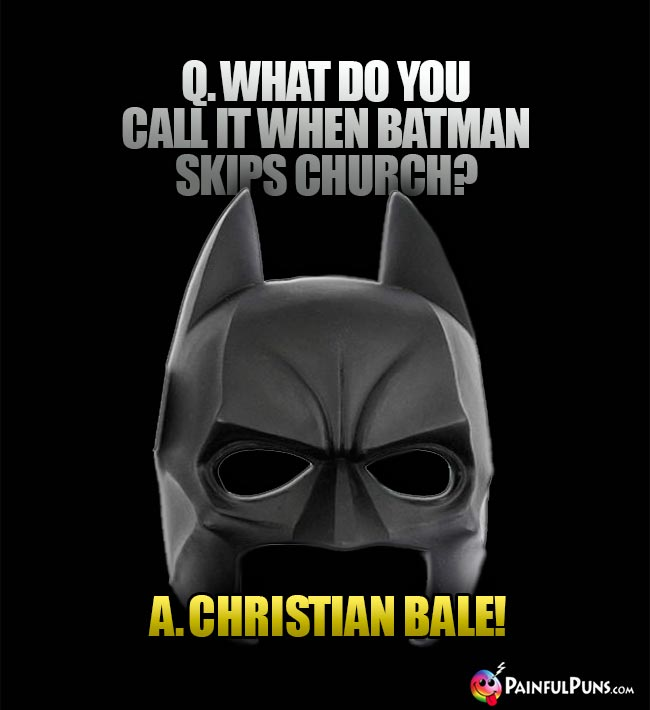Q. What do you call it when Batman skips church? A. Christian Bale!