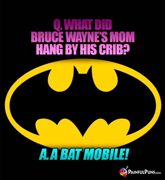 Q. What did Bruce Wayne's mom hang by his crib? A. A Bat Mobile!