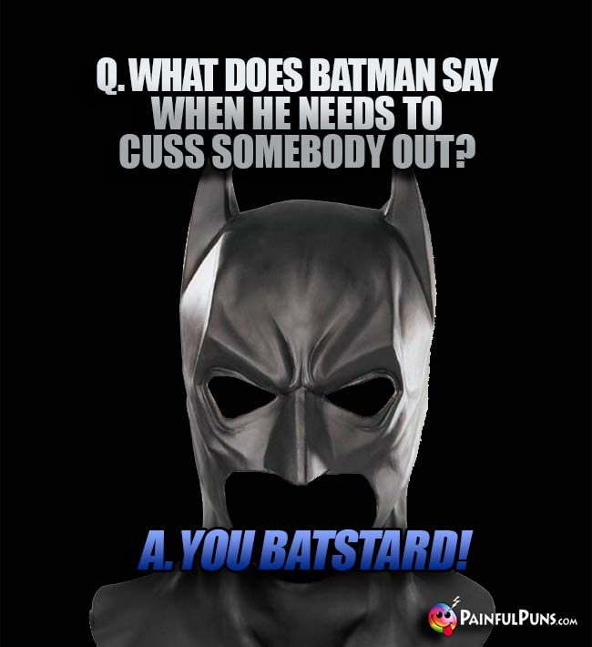 Q. What does Batman say when he needs to cuss somebody out? A. You Batstard!