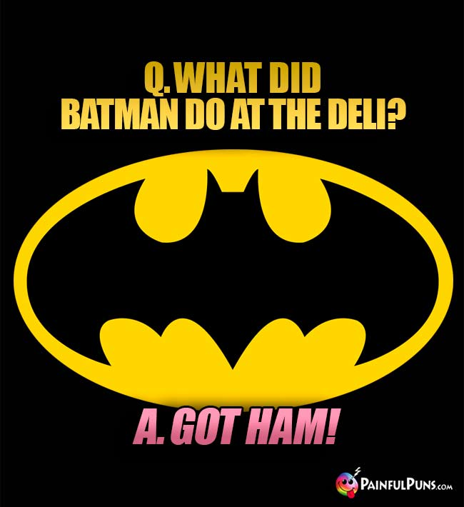 Q. What did Batman do at the deli? A. Got Ham!