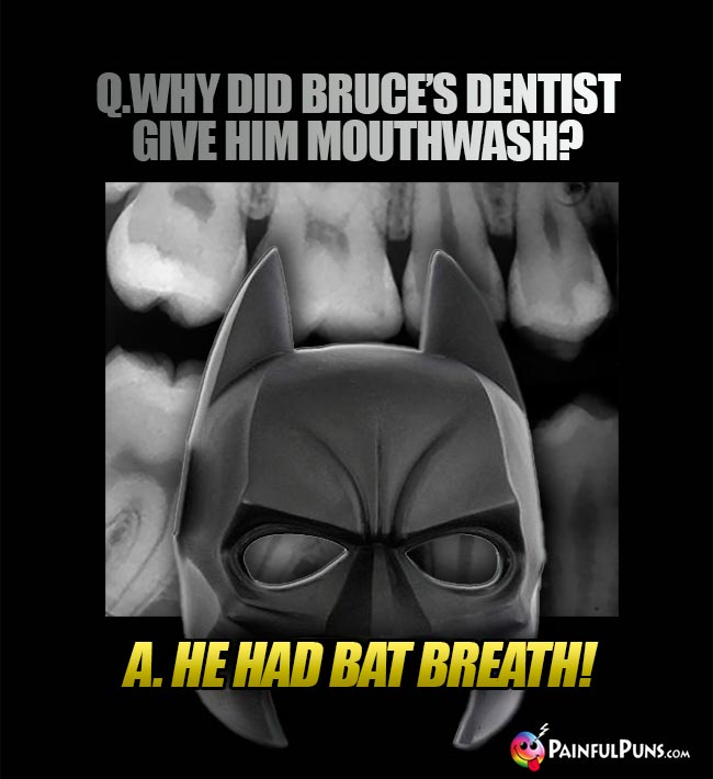 Q. Why did Bruce's dentist give him mouthwash? A. He had bat breath!