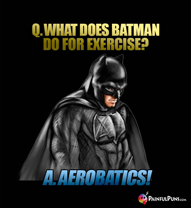 Q. What does Batman do for exercise? A. AeroBATics!