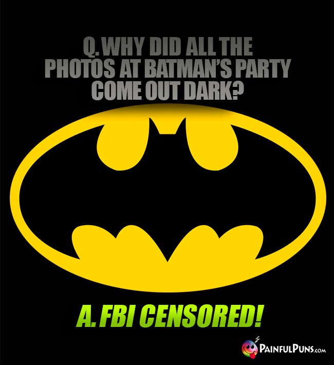 Q. Why did all the photos at Batmans's party come out dark? A. FBI censored!