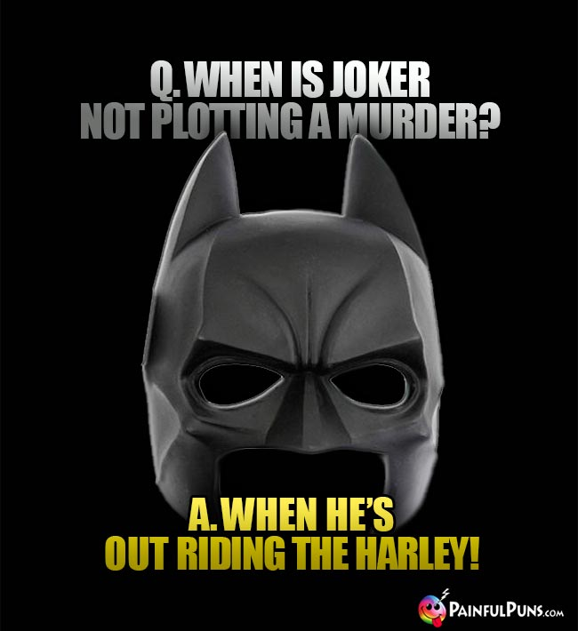 Q. When is Joker not plotting a murder? A. When he's out riding the Harley!