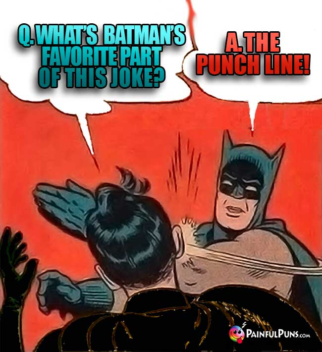 Q. What is Batman's favorite part of this joke? A. The punch line!
