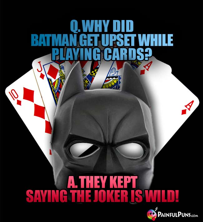 Q. Why did Batman get upset while playing cards? A. They kept saying the Joker is wild!